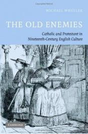 book cover of The old enemies : Catholic and Protestant in nineteenth-century English culture by Michael Wheeler
