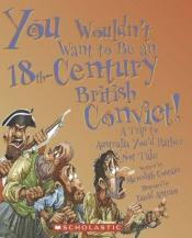 book cover of You Wouldn't Want to Be an 18th-century British Convict!: A Trip to Australia You'd Rather Not Take (You Wouldn't Want to) by Meredith Costain