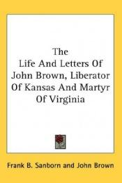 book cover of The Life And Letters Of John Brown, Liberator Of Kansas And Martyr Of Virginia by John Brown