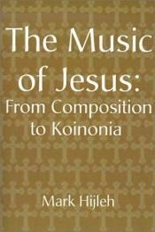 book cover of The Music of Jesus: From Composition to Koinonia by Mark Hijleh