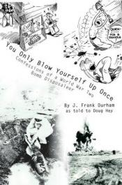 book cover of You Only Blow Yourself Up Once: Confessions of a World War Two Bomb Disposaleer by J. Frank Durham