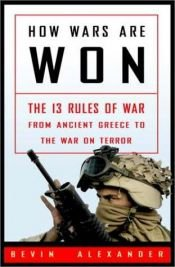 book cover of How Wars Are Won: The 13 Rules of War--from Ancient Greece to the War on Terror by Bevin Alexander