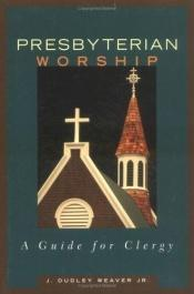 book cover of Presbyterian Worship: A Guide for Clergy by J. Dudley Weaver, Jr.