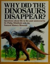 book cover of Why Did the Dinosaurs Disappear?: Questions About Life in the Past Answered by Dr. Philip Whitfield With the Natural His by Philip Whitfield