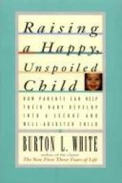book cover of Raising a Happy, Unspoiled Child by Burton L White