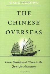 book cover of The Chinese Overseas: From Earthbound China to the Quest for Autonomy (The Edwin O. Reischauer Lectures) by Wang Gungwu