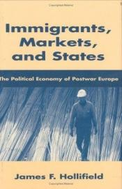 book cover of Immigrants, markets, and states : the political economy of postwar Europe by James F. Hollifield