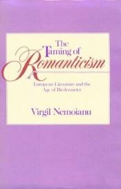 book cover of The taming of romanticism: European literature and the age of Biedermeier by Virgil Nemoianu