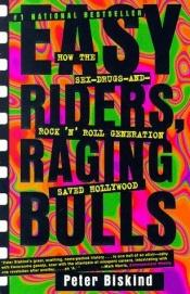 book cover of Easy Riders, Raging Bulls: How the Sex-Drugs-And Rock 'N Roll Generation Saved Hollywood by Peter Biskind