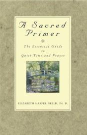 book cover of A Sacred Primer: The Essential Guide to Quiet Time and Prayer by Elizabeth Harper Neeld