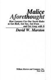 book cover of Malice Aforethought: How Lawyers Use Our Secret Rules to Get Rich, Get Sex, Get Even...and Get Awaywith It by David W. Marston