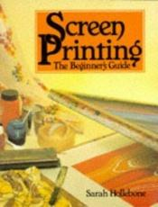 book cover of Screen Printing: The Beginner's Guide (Hobby Craft) by Sarah Hollebone