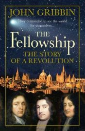 book cover of The Fellowship Gilbert, Bacon, Wren, Newton, and the Story of a Scientific Revolution: Gilbert, Bacon, Wren, Newton, and the Story of a Scientific Revolution by John Gribbin