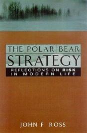 book cover of The Polar Bear Strategy: Reflections on Risk in Modern Life by John F. Ross