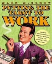 book cover of Putting the Tarot to Work: Creative Problem Solving, Effective Decision Making & Personal Career Planning by Mark McElroy