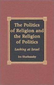 book cover of The Politics of Religion and the Religion of Politics by Ira Sharkansky