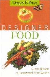 book cover of Designer Food: Mutant Harvest or Breadbasket for the World? by Gregory E. Pence