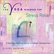 book cover of The Yoga Minibook for Stress Relief: A Specialized Program for a Calmer, Relaxed You by Elaine Gavalas