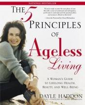 book cover of The Five Principles of Ageless Living: A Woman's Guide to Lifelong Health, Beauty, and Well-Being by Dayle Haddon