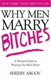 book cover of Why Men Marry Bitches: A Woman's Guide to Winning Her Man's Heart by Sherry Argov
