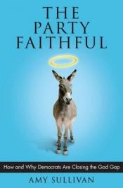 book cover of The Party Faithful: How and Why Democrats Are Closing the God Gap by Amy Sullivan