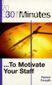 book cover of 30 Minutes to Motivate Your Staff (30 Minutes) by Patrick Forsyth