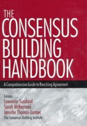 book cover of The Consensus Building Handbook: A Comprehensive Guide to Reaching Agreement by Lawrence Susskind