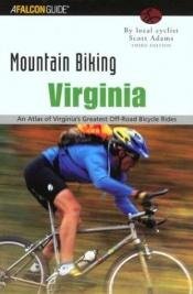 book cover of Mountain Biking Virginia, 3rd: An Atlas of Virginia's Greatest Off-Road Bicycle Rides by Scott Adams