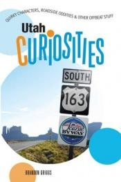 book cover of Utah Curiosities: Quirky Characters, Roadside Oddities & Other Offbeat Stuff (Curiosities Series) by Brandon Griggs