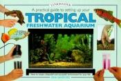 book cover of A practical guide to setting up your tropical freshwater aquarium by Gina Sandford
