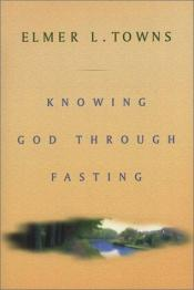 book cover of Knowing God Through Fasting by Elmer L. Towns