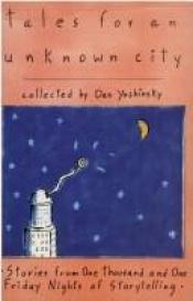 book cover of Tales for an unknown city : stories from one thousand and one Friday nights of storytelling by Dan Yashinsky