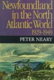 book cover of Newfoundland in the North Atlantic World, 1929-1949 by Peter M. Neary