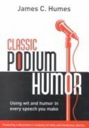 book cover of Classic Podium Humor: Using Wit and Humor in Every Speech You Make by James C Humes