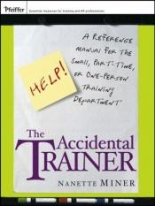book cover of The Accidental Trainer: A Reference Manual for the Small, Part-Time, or One-Person Training Department (Essential Knowle by Nanette Miner