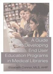 book cover of A Guide To Developing End User Education Programs In Medical Libraries (Haworth Information Press Medical Librarianship) by author not known to readgeek yet