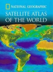 book cover of National Geographic Satellite Atlas Of The World (National Geographic) by National Geographic Society