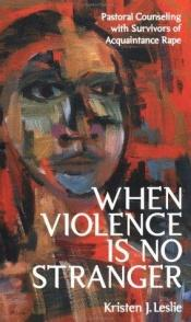 book cover of When Violence Is No Stranger: Pastoral Counseling with Survivors of Acquaintance Rape by Kristen J. Leslie