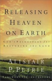 book cover of Releasing Heaven on Earth: Gods Principles for Restoring the Land by Alistair P. Petrie