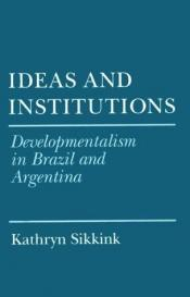 book cover of Ideas and Institutions: Developmentalism in Brazil and Argentina (Cornell Studies in Political Economy) by Kathryn Sikkink