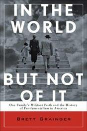 book cover of In the World but Not of It: One Family's Militant Faith and the History of Fundamentalism in America by Brett Grainger