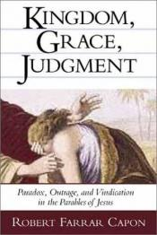 book cover of Kingdom, Grace, Judgment: Paradox, Outrage, and Vindication in the Parables of Jesus by Robert Farrar Capon