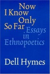 book cover of Now I Know Only So Far: Essays in Ethnopoetics by Dell Hymes