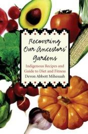 book cover of Recovering Our Ancestors' Gardens: Indigenous Recipes and Guide to Diet and Fitness (At Table) by Devon A. Mihesuah