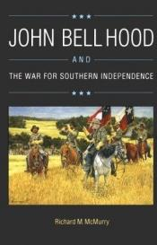 book cover of John Bell Hood and the War for Southern Independence by Richard M. McMurry