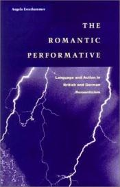 book cover of The romantic performative: Language and action in British and German romanticism by Angela Esterhammer
