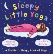 book cover of Sleepy Little Yoga: A Toddler's Sleepy Book of Yoga by Rebecca Whitford
