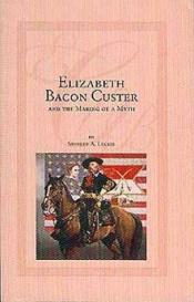 book cover of Elizabeth Bacon Custer and the making of a myth by Shirley A. Leckie