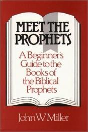 book cover of Meet the Prophets: A Beginner's Guide to the Books of the Biblical Prophets by John W. Miller