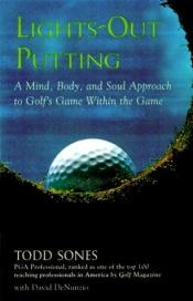 book cover of Lights-Out Putting : A Mind, Body, and Soul Approach to Golf's Game Within the Game by Todd Sones